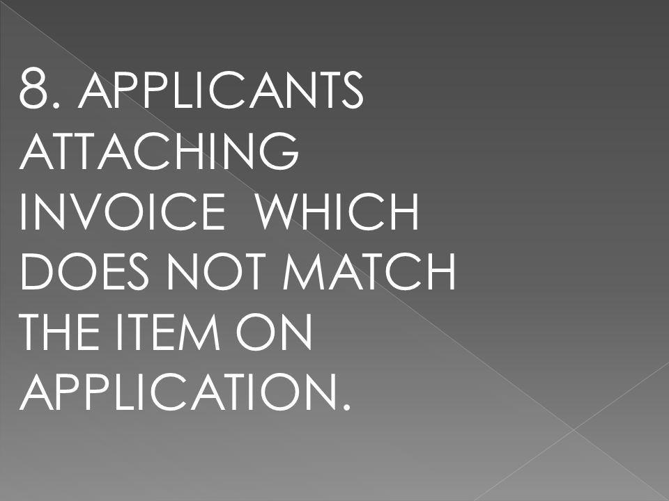 8. APPLICANTS ATTACHING INVOICE WHICH DOES NOT MATCH THE ITEM ON APPLICATION.