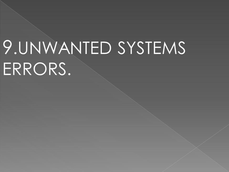 9.UNWANTED SYSTEMS ERRORS.