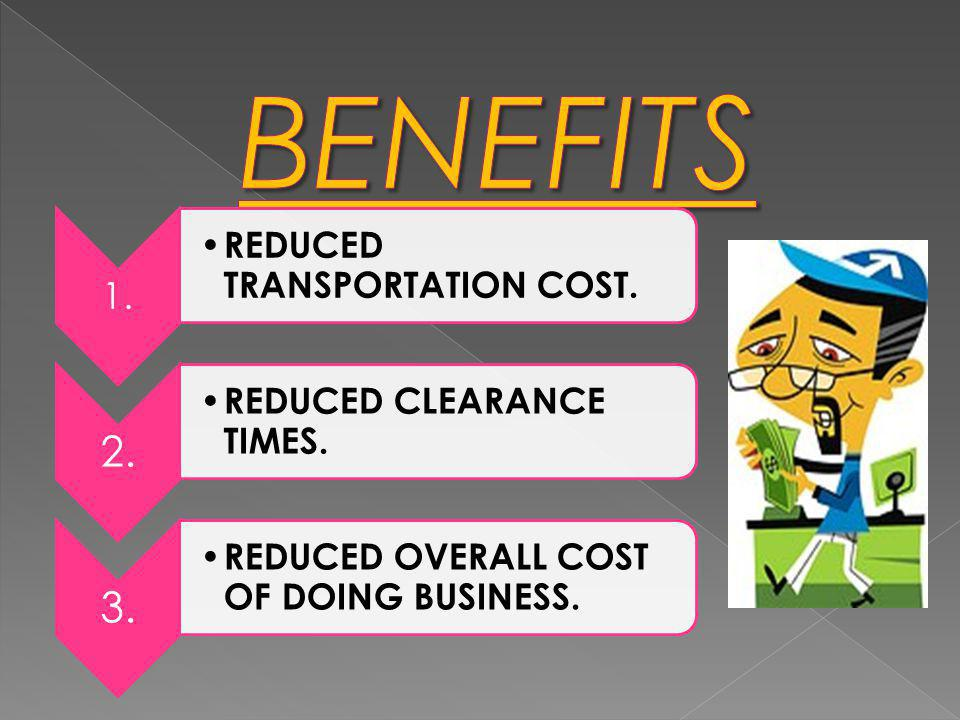 BENEFITS 1. REDUCED TRANSPORTATION COST. 2. REDUCED CLEARANCE TIMES.