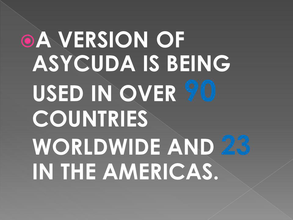 A VERSION OF ASYCUDA IS BEING USED IN OVER 90 COUNTRIES WORLDWIDE AND 23 IN THE AMERICAS.