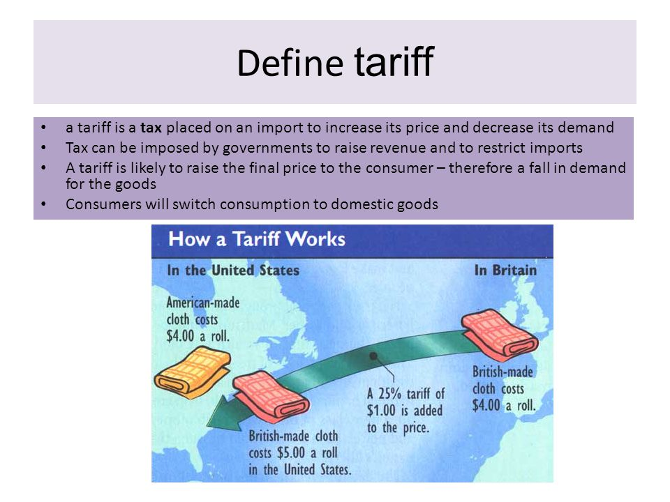 Define tariff a tariff is a tax placed on an import to increase its price and decrease its demand.