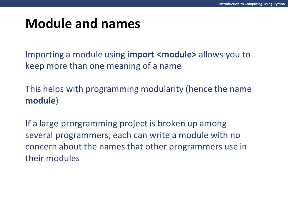 Module and names Introduction to Computing Using Python. Importing a module using import <module> allows you to keep more than one meaning of a name.