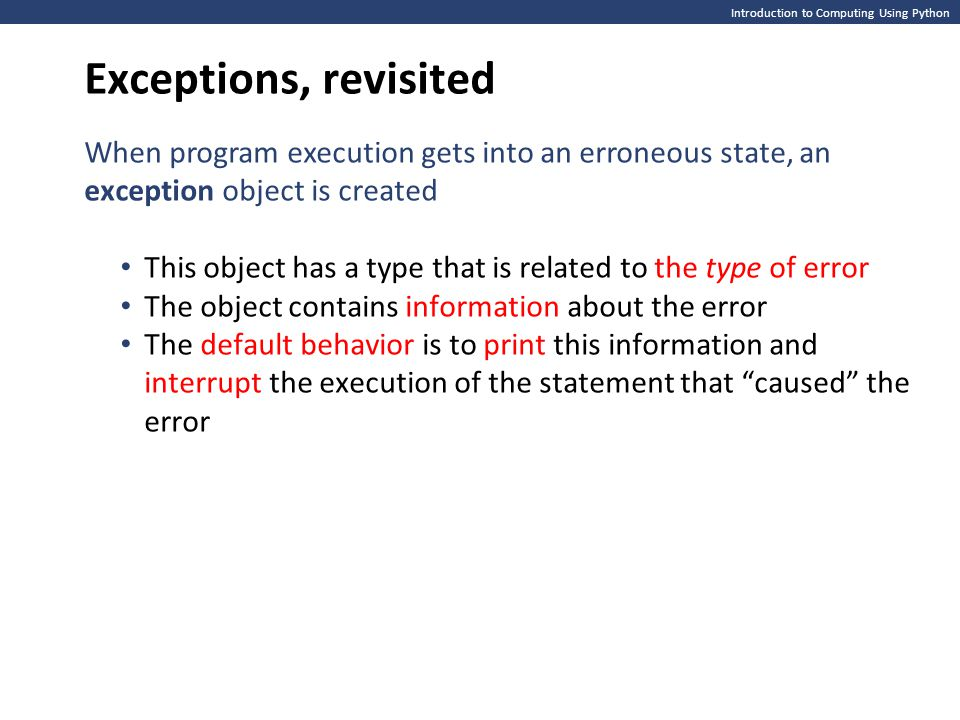 Exceptions, revisited Introduction to Computing Using Python. When program execution gets into an erroneous state, an exception object is created.