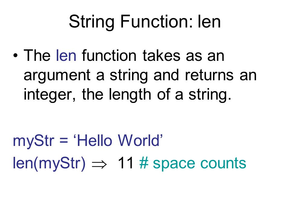 String Function: len The len function takes as an argument a string and returns an integer, the length of a string.