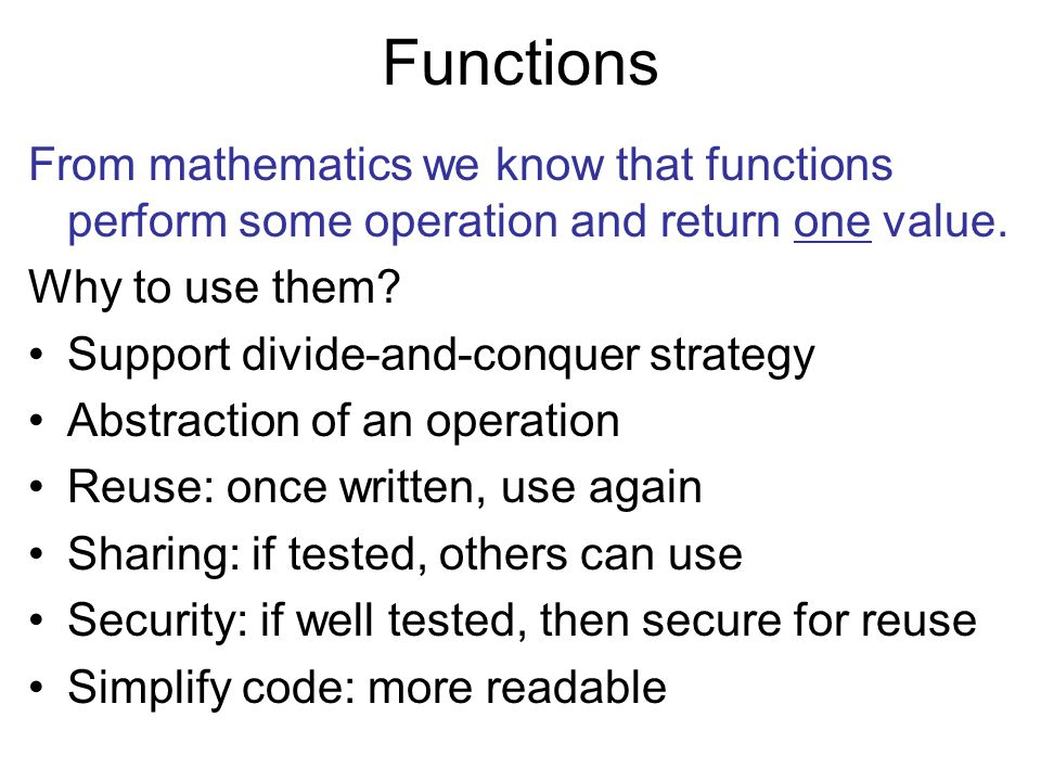 Functions From mathematics we know that functions perform some operation and return one value. Why to use them