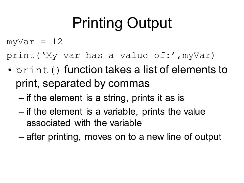 Printing Output myVar = 12. print('My var has a value of:',myVar) print() function takes a list of elements to print, separated by commas.