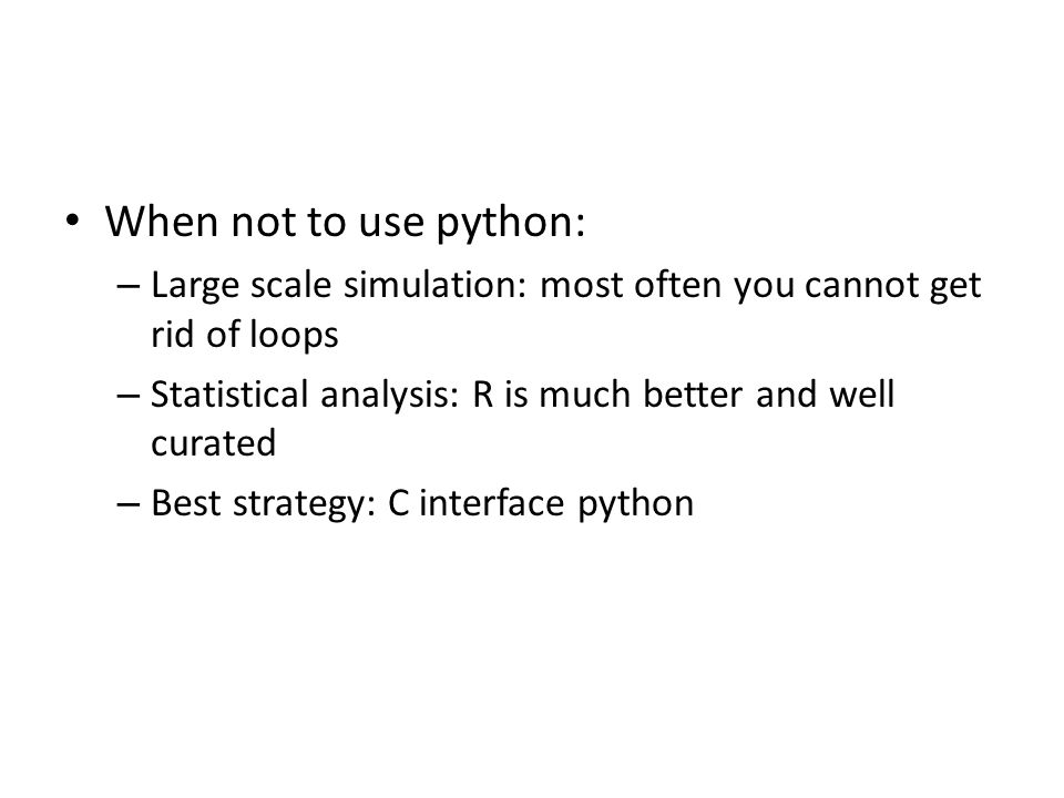 When not to use python: Large scale simulation: most often you cannot get rid of loops. Statistical analysis: R is much better and well curated.