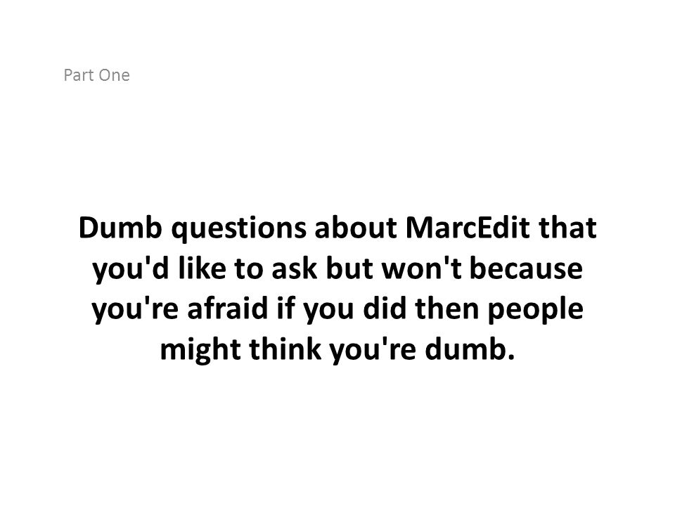 Part One Dumb questions about MarcEdit that you d like to ask but won t because you re afraid if you did then people might think you re dumb.