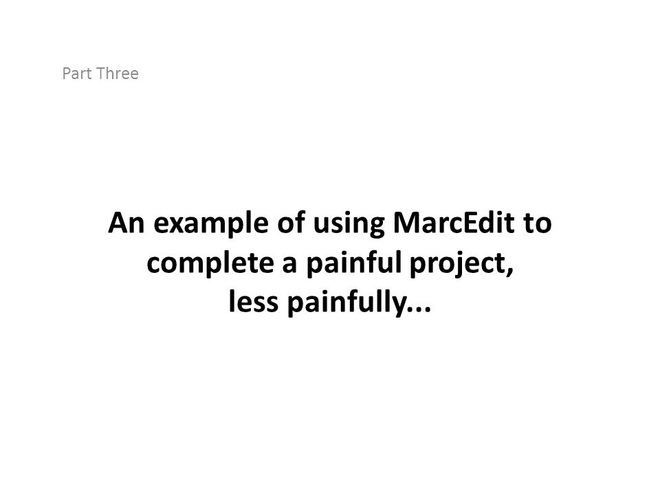 Part Three An example of using MarcEdit to complete a painful project, less painfully...