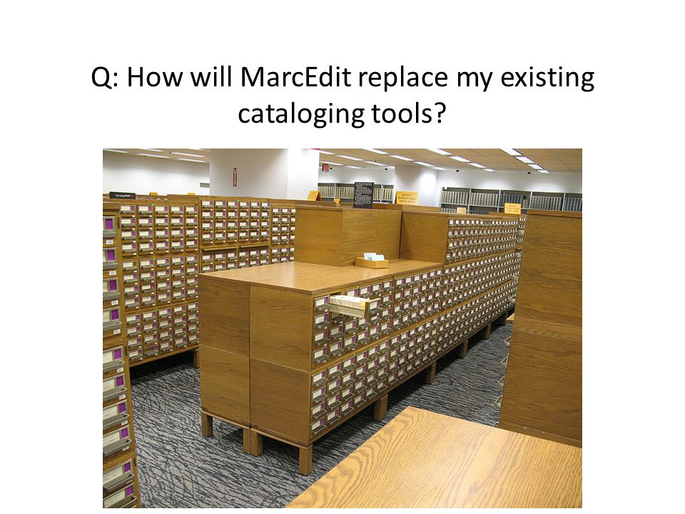 Q: How will MarcEdit replace my existing cataloging tools