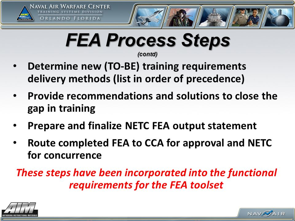 FEA Process Steps (contd) Determine new (TO-BE) training requirements delivery methods (list in order of precedence)