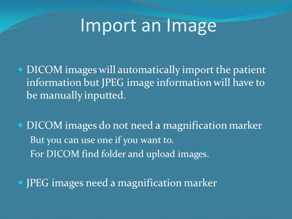 Import an Image DICOM images will automatically import the patient information but JPEG image information will have to be manually inputted.