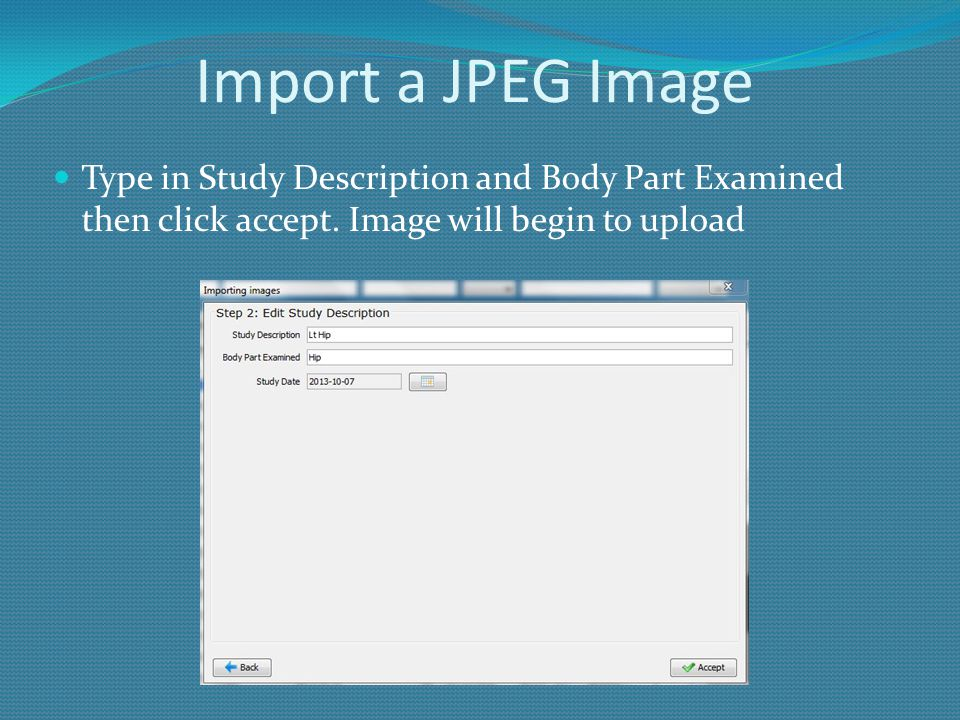Import a JPEG Image Type in Study Description and Body Part Examined then click accept.