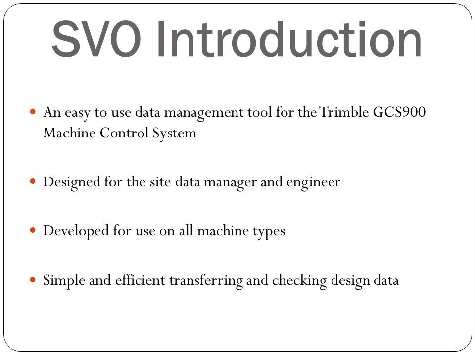 SVO Introduction An easy to use data management tool for the Trimble GCS900 Machine Control System.