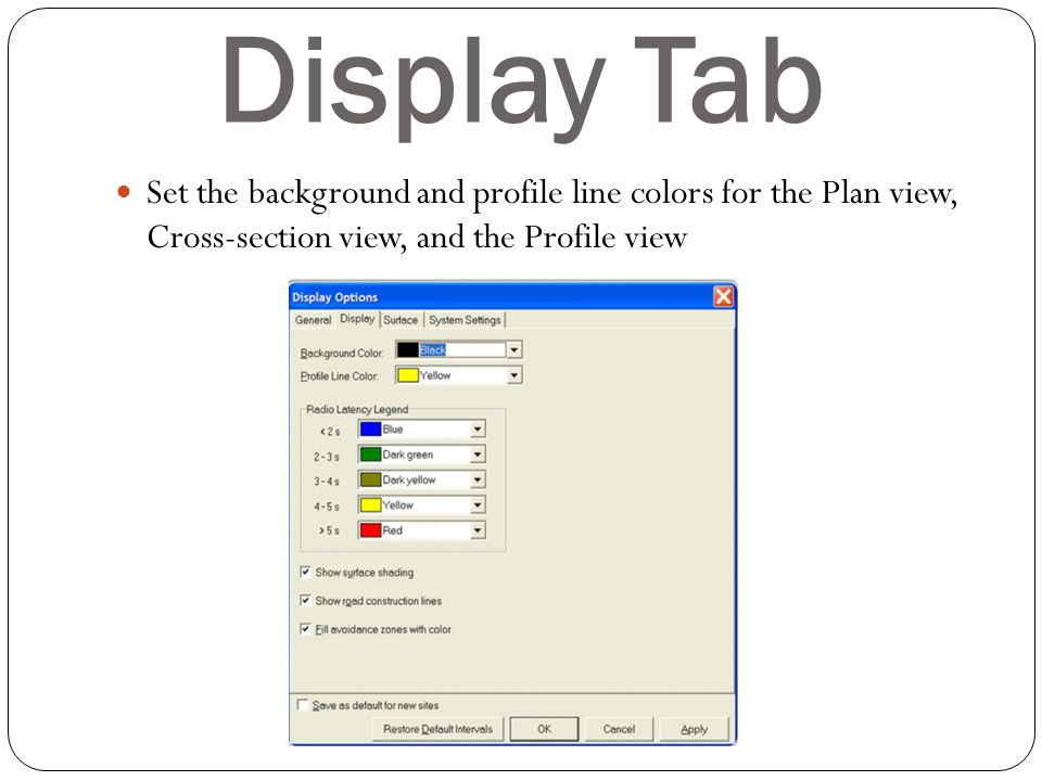 Display Tab Set the background and profile line colors for the Plan view, Cross-section view, and the Profile view.