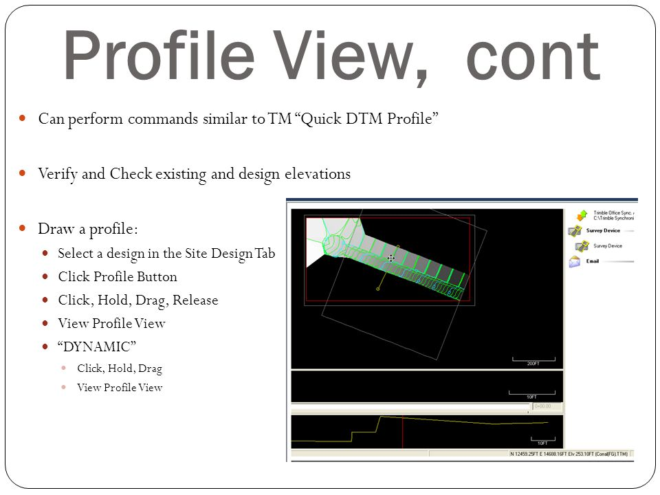 Profile View, cont Can perform commands similar to TM Quick DTM Profile Verify and Check existing and design elevations.