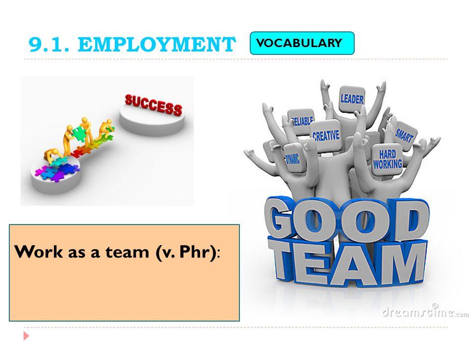 9.1. EMPLOYMENT VOCABULARY Work as a team (v. Phr):