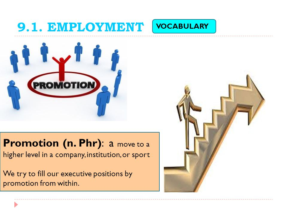 9.1. EMPLOYMENT VOCABULARY. Promotion (n. Phr): a move to a higher level in a company, institution, or sport.
