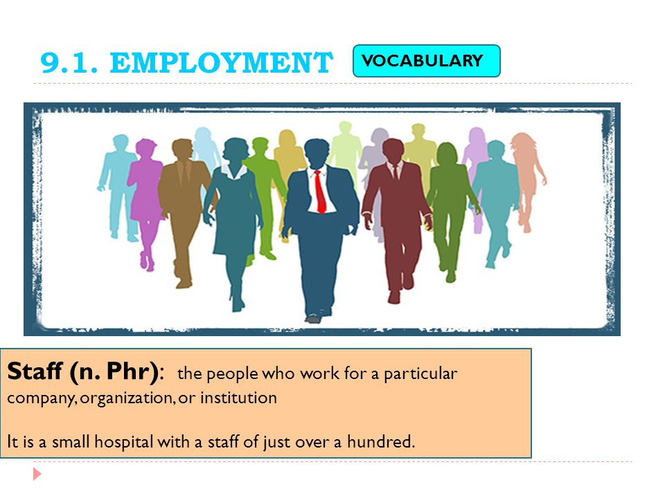 9.1. EMPLOYMENT VOCABULARY. Staff (n. Phr): the people who work for a particular company, organization, or institution.