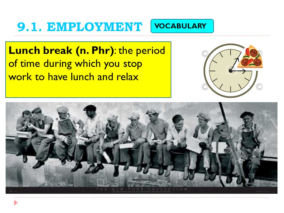9.1. EMPLOYMENT VOCABULARY. Lunch break (n. Phr): the period of time during which you stop work to have lunch and relax.
