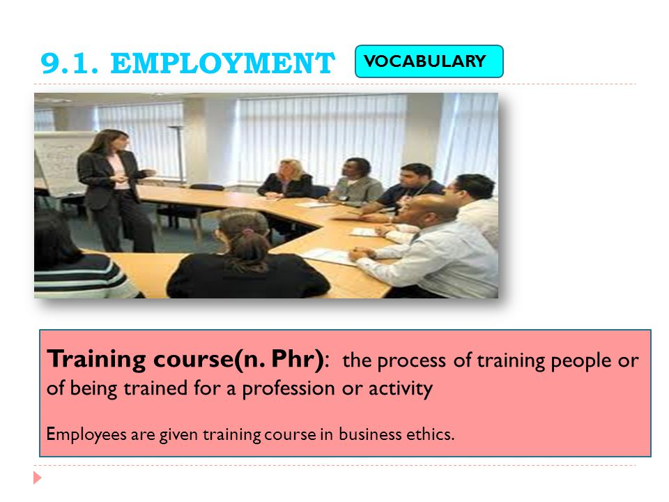 9.1. EMPLOYMENT VOCABULARY. Training course(n. Phr): the process of training people or of being trained for a profession or activity.