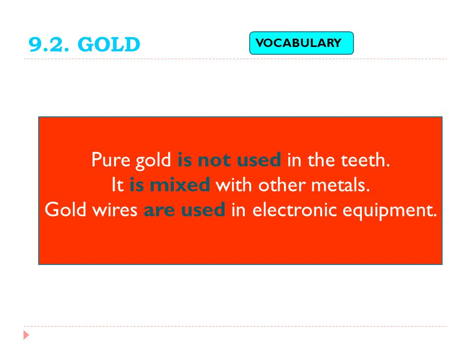 Pure gold is not used in the teeth. It is mixed with other metals.