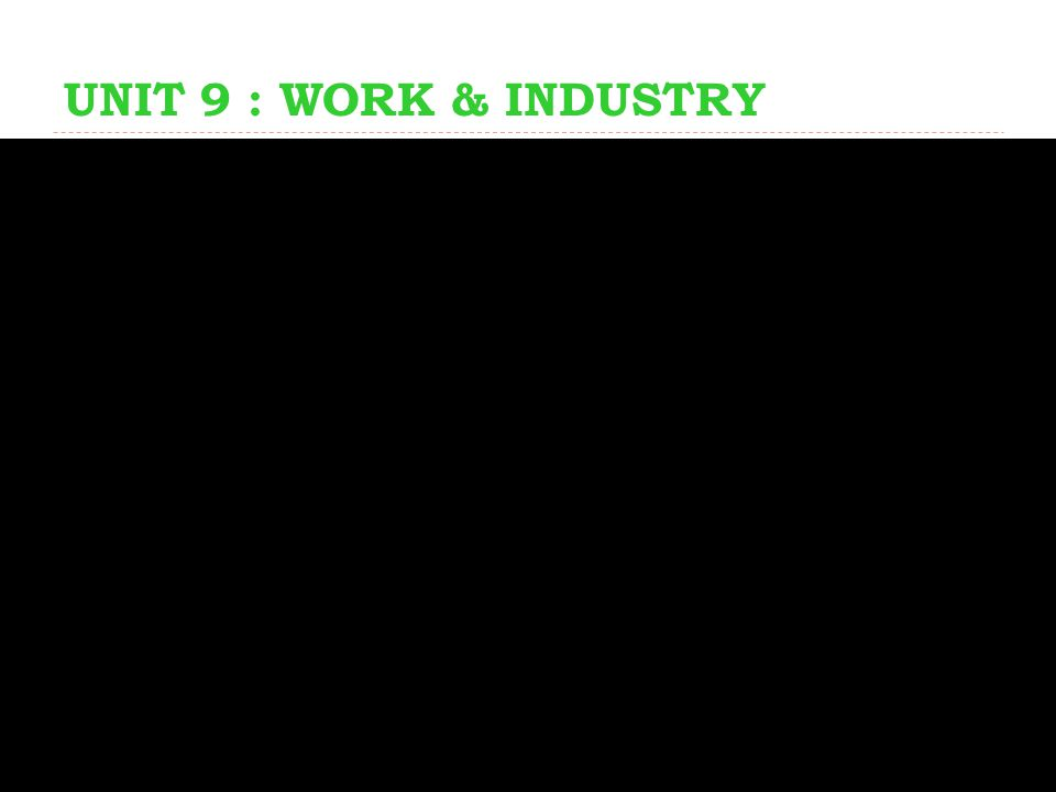 UNIT 9 : WORK & INDUSTRY
