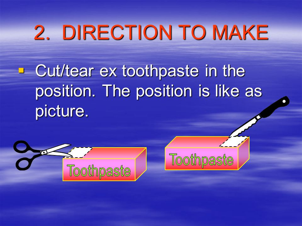2. DIRECTION TO MAKE Cut/tear ex toothpaste in the position. The position is like as picture. Toothpaste.