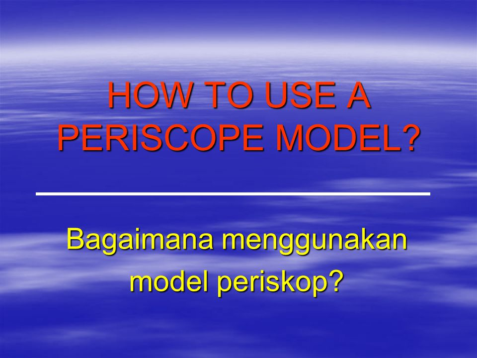 HOW TO USE A PERISCOPE MODEL