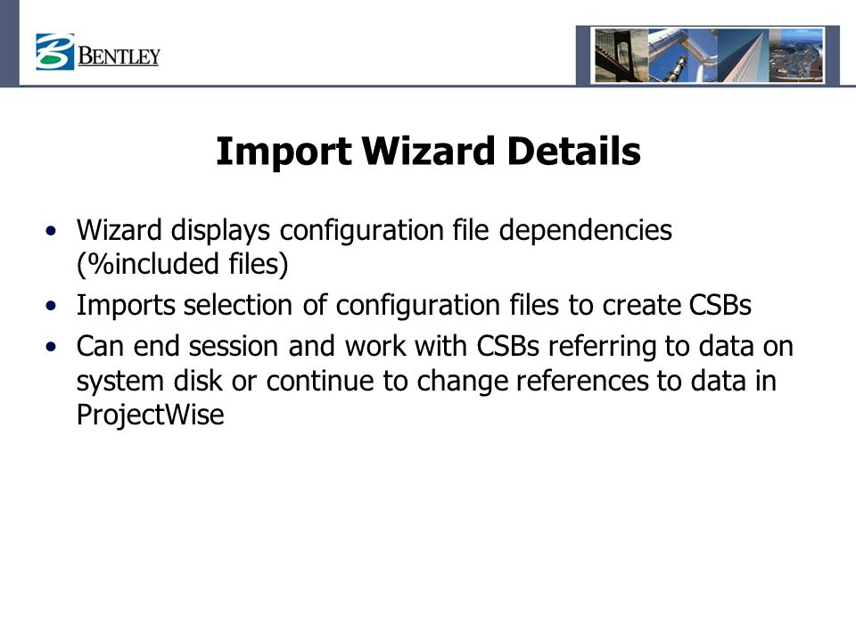 Import Wizard Details Wizard displays configuration file dependencies (%included files) Imports selection of configuration files to create CSBs.