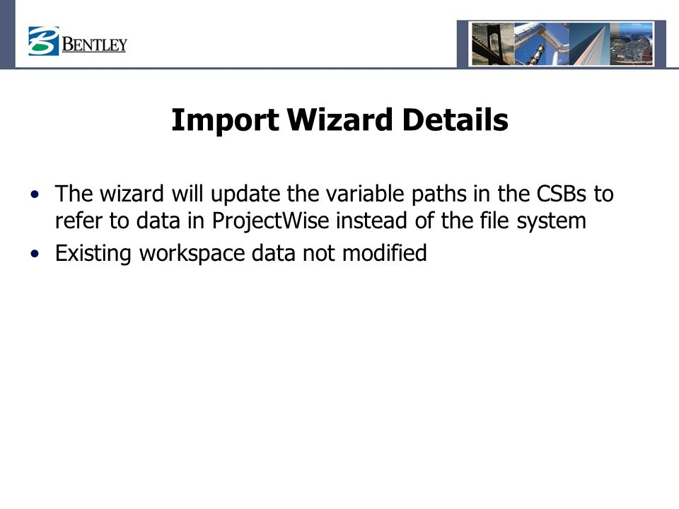 Import Wizard Details The wizard will update the variable paths in the CSBs to refer to data in ProjectWise instead of the file system.