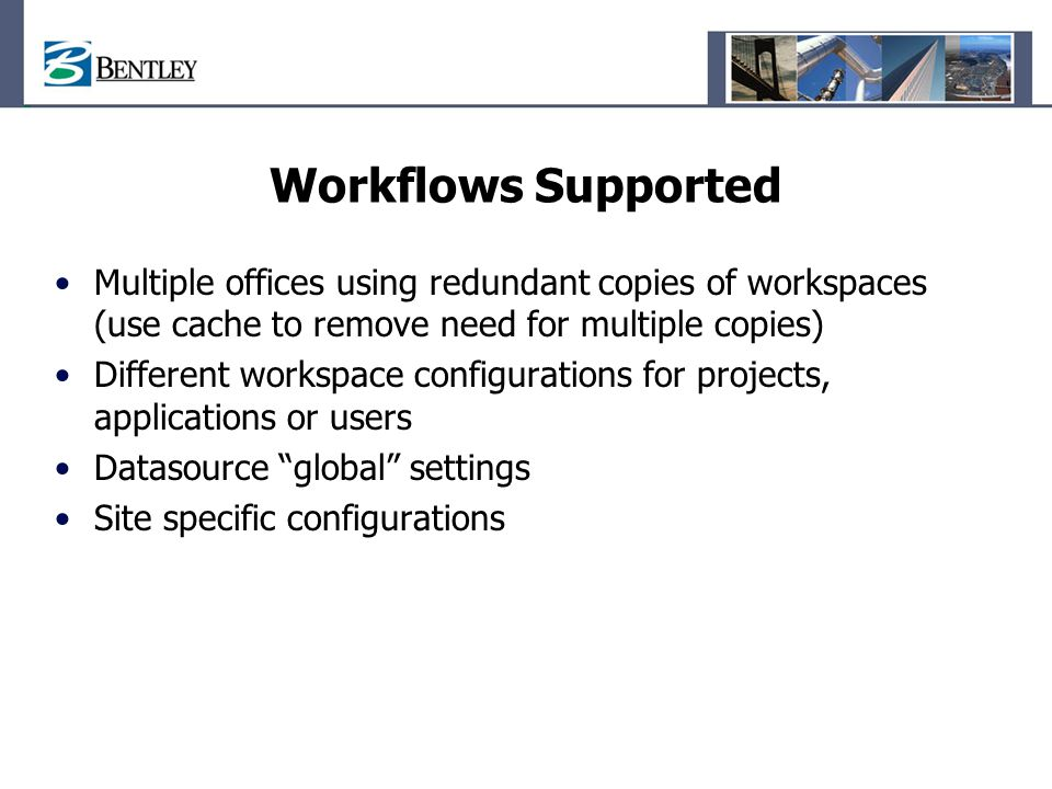 Workflows Supported Multiple offices using redundant copies of workspaces (use cache to remove need for multiple copies)