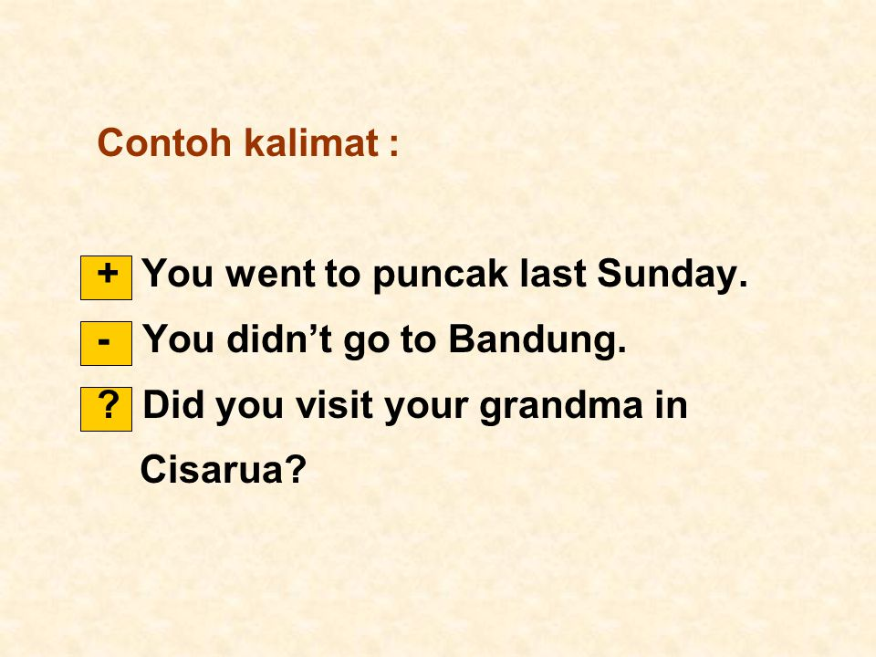 Contoh kalimat : + You went to puncak last Sunday. - You didn't go to Bandung. Did you visit your grandma in.