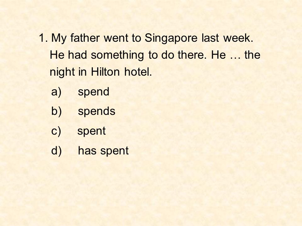 1. My father went to Singapore last week. He had something to do there