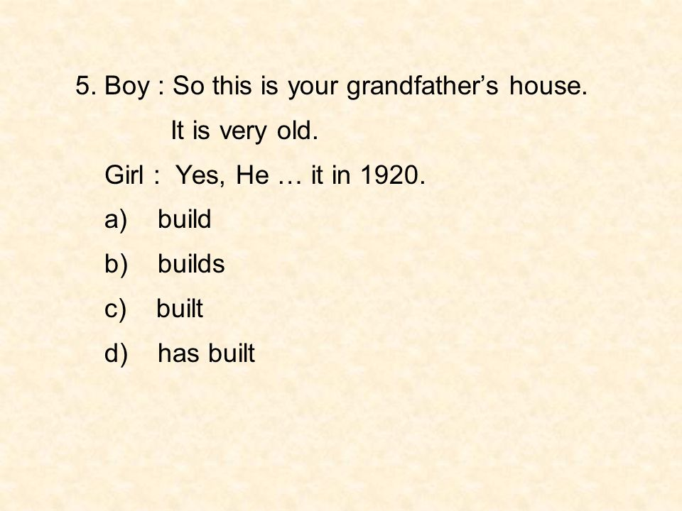 5. Boy : So this is your grandfather's house.