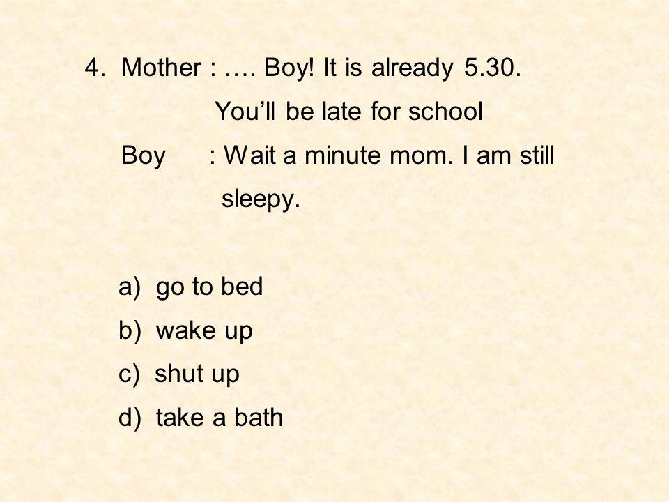 4. Mother : …. Boy! It is already 5.30.