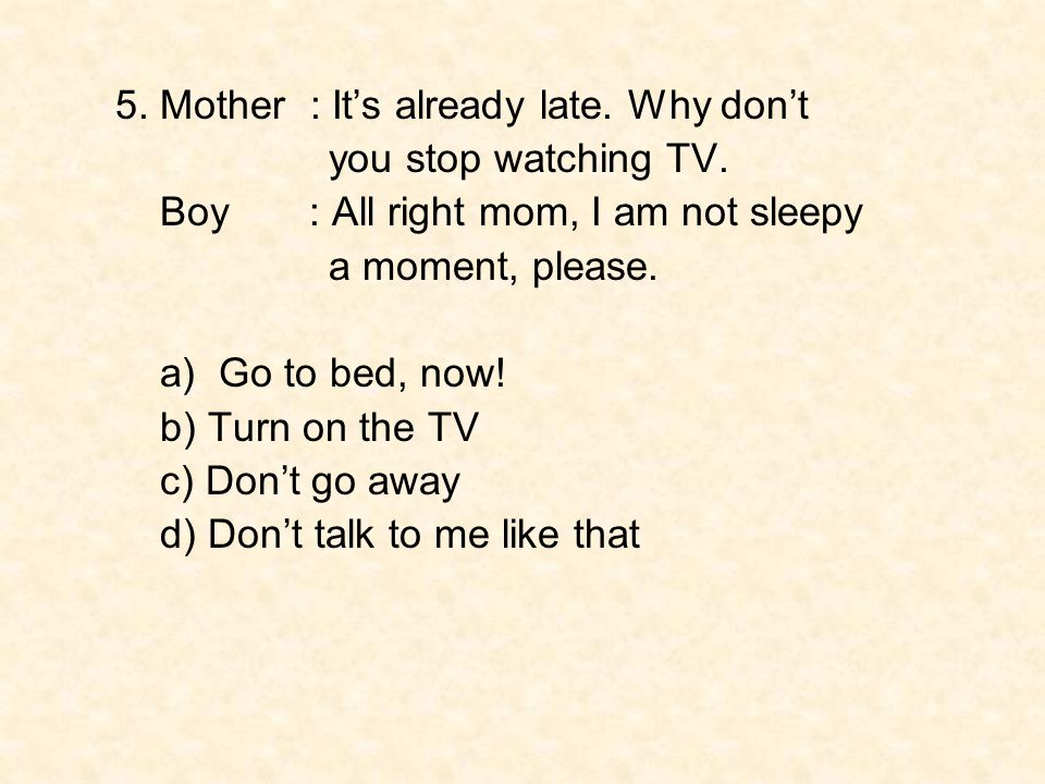 5. Mother : It's already late. Why don't