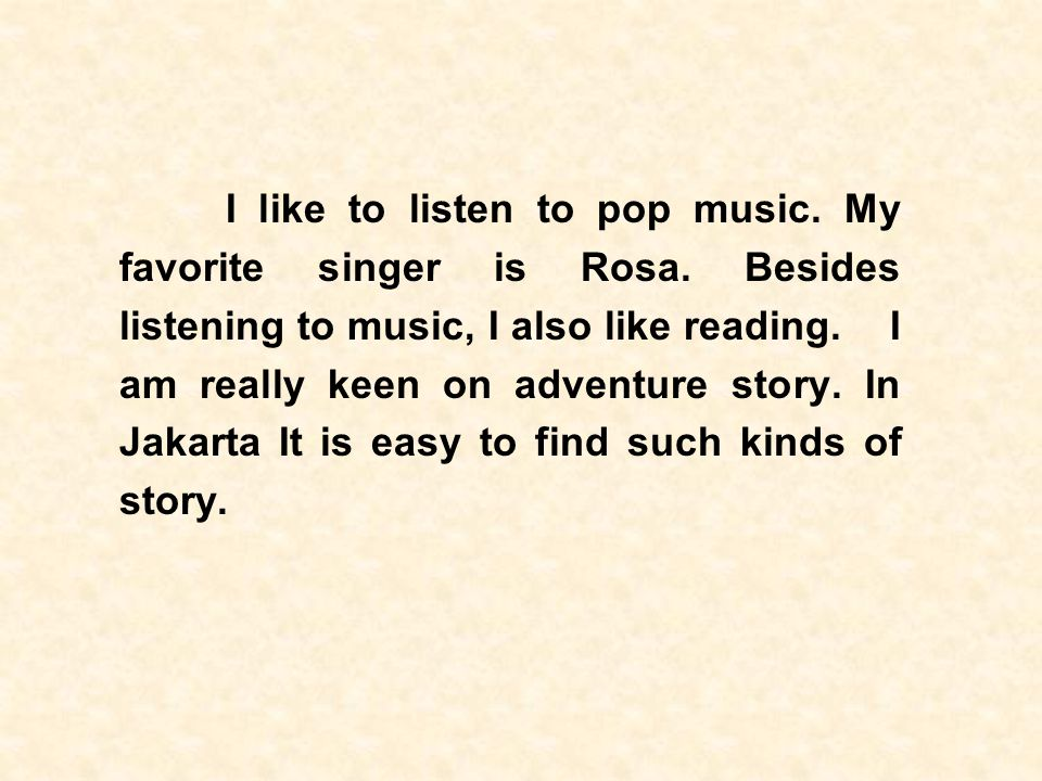 I like to listen to pop music. My favorite singer is Rosa
