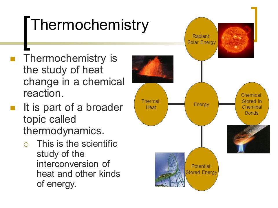 Thermochemistry Thermochemistry is the study of heat change in a chemical reaction. It is part of a broader topic called thermodynamics.