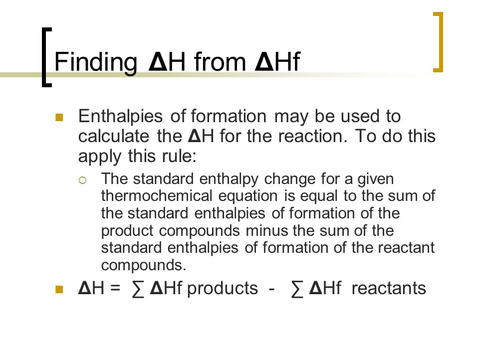 Finding ΔH from ΔHf Enthalpies of formation may be used to calculate the ΔH for the reaction. To do this apply this rule: