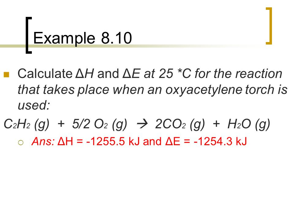 Example 8.10 Calculate ΔH and ΔE at 25 *C for the reaction that takes place when an oxyacetylene torch is used: