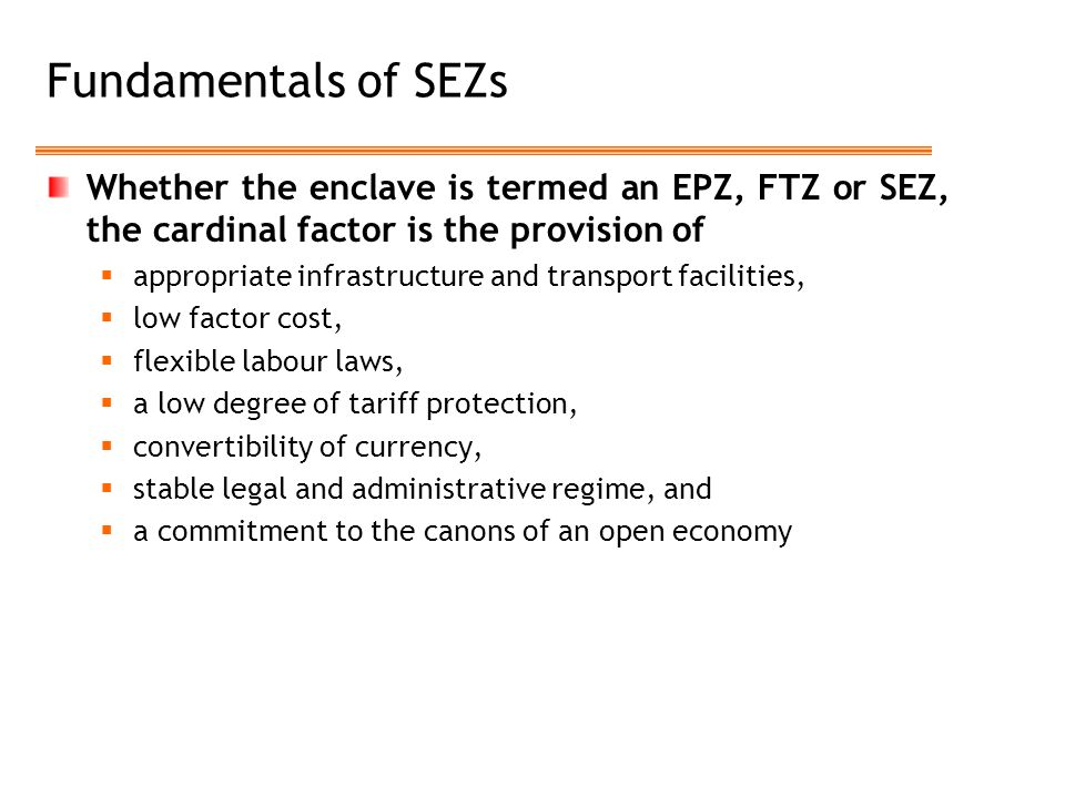 Fundamentals of SEZs Whether the enclave is termed an EPZ, FTZ or SEZ, the cardinal factor is the provision of.