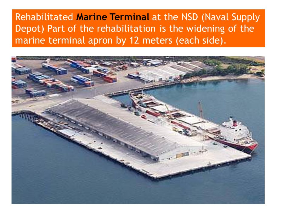Rehabilitated Marine Terminal at the NSD (Naval Supply Depot) Part of the rehabilitation is the widening of the marine terminal apron by 12 meters (each side).