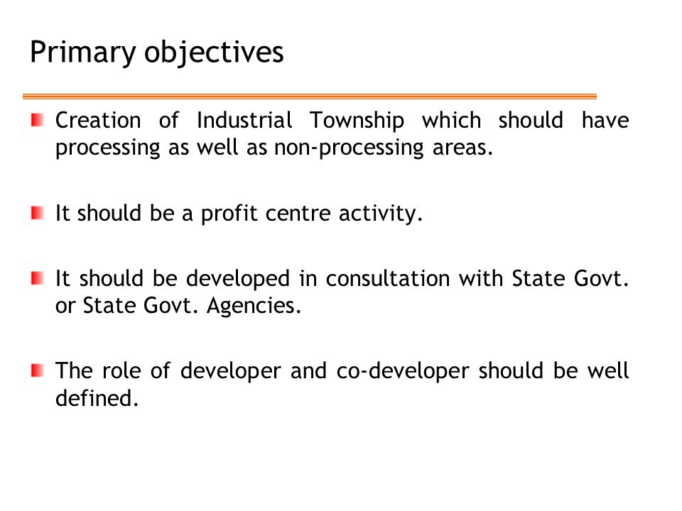 Primary objectives Creation of Industrial Township which should have processing as well as non-processing areas.