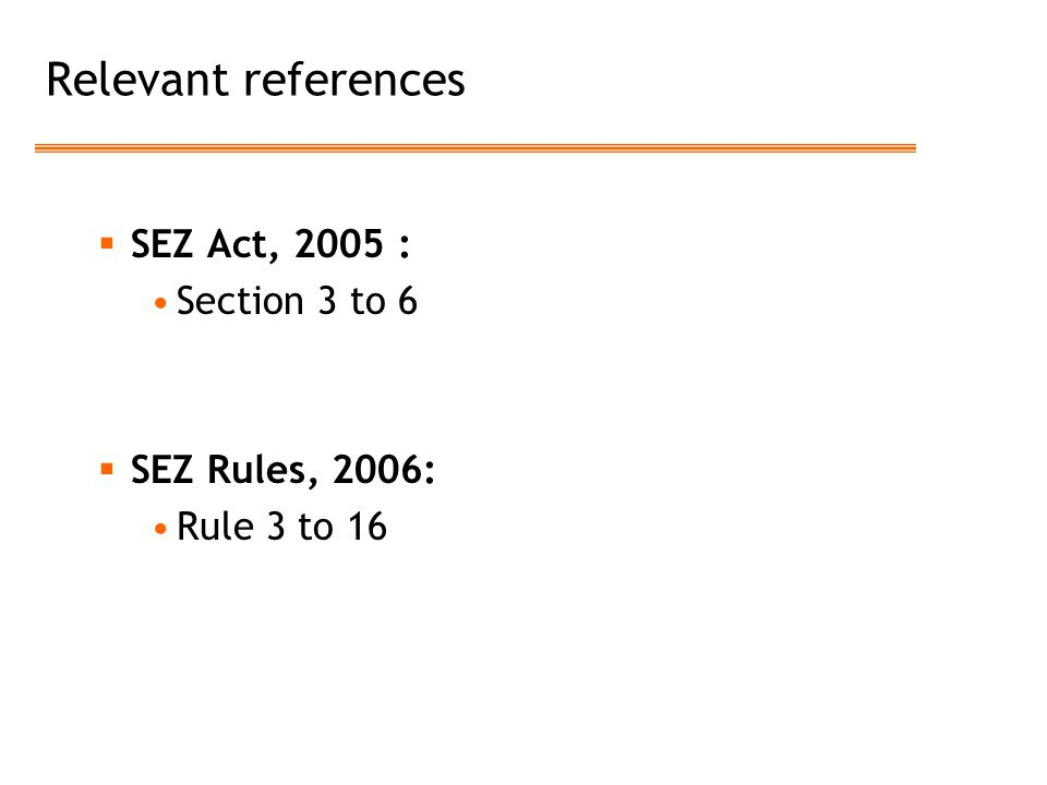 Relevant references SEZ Act, 2005 : Section 3 to 6 SEZ Rules, 2006: