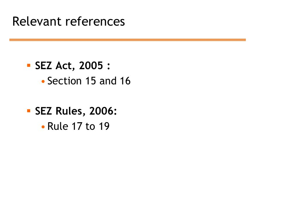 Relevant references SEZ Act, 2005 : Section 15 and 16 SEZ Rules, 2006: