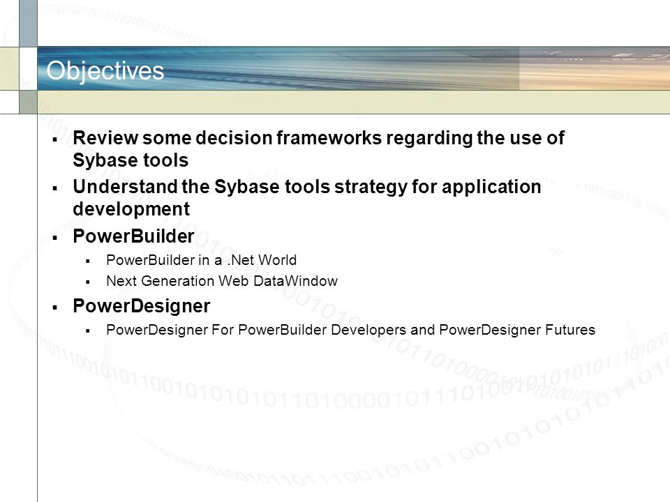 Objectives Review some decision frameworks regarding the use of Sybase tools. Understand the Sybase tools strategy for application development.