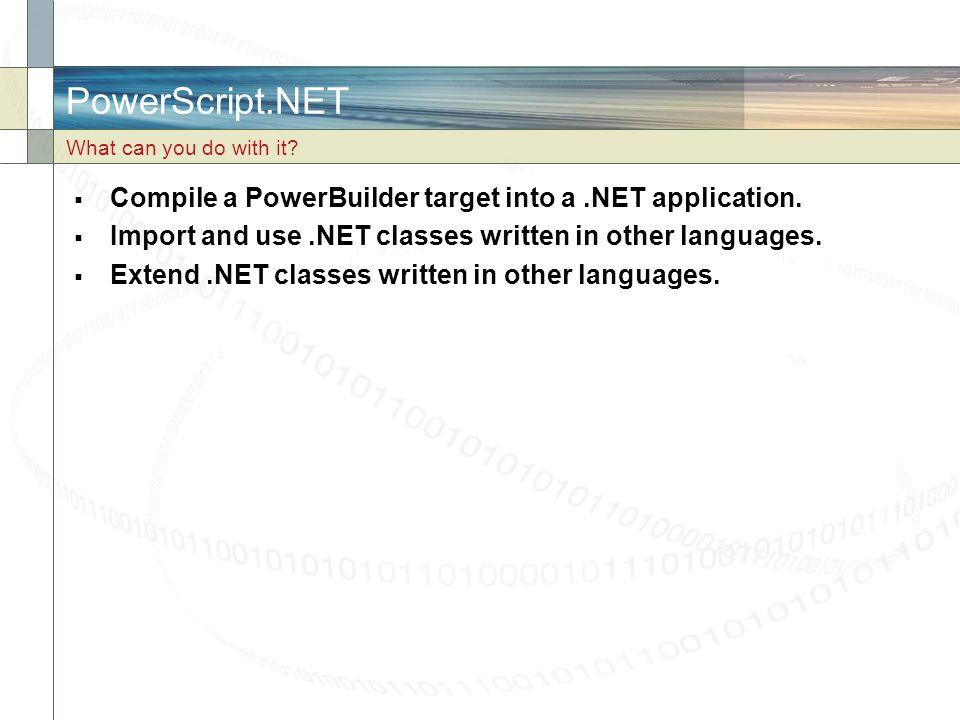 PowerScript.NET Compile a PowerBuilder target into a .NET application.