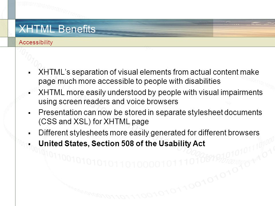 XHTML Benefits Accessibility. XHTML's separation of visual elements from actual content make page much more accessible to people with disabilities.