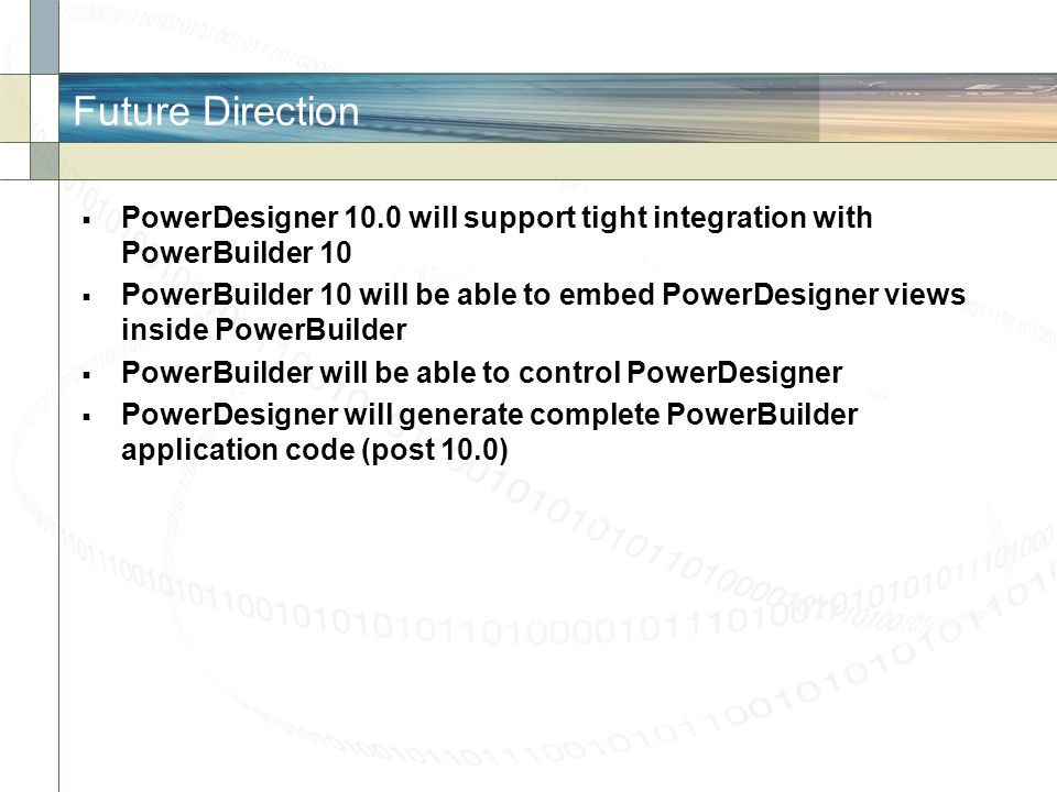 Future Direction PowerDesigner 10.0 will support tight integration with PowerBuilder 10.